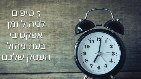 5 טיפים לניהול זמן אפקטיבי בעת ניהול העסק שלכם